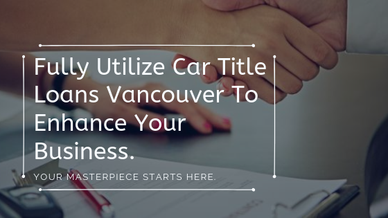 Fully Utilize Car Title Loans Vancouver To Enhance Your Business