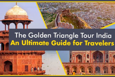 The Golden Triangle Tour India - An Ultimate Guide for Travelers