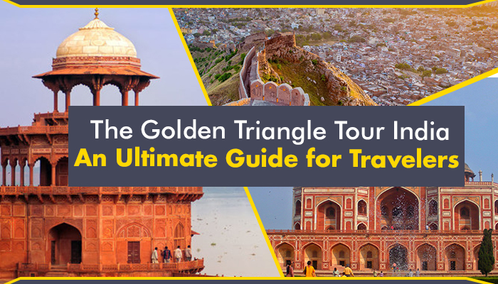 The Golden Triangle Tour India – An Ultimate Guide for Travelers
