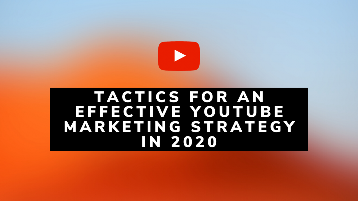 6 Tactics for an Effective YouTube Marketing Strategy in 2020
