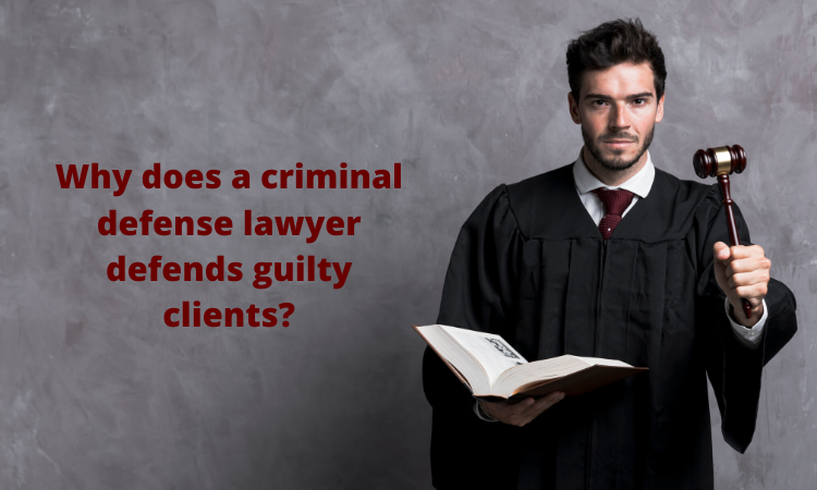 Why does a criminal defense lawyer defend guilty clients?