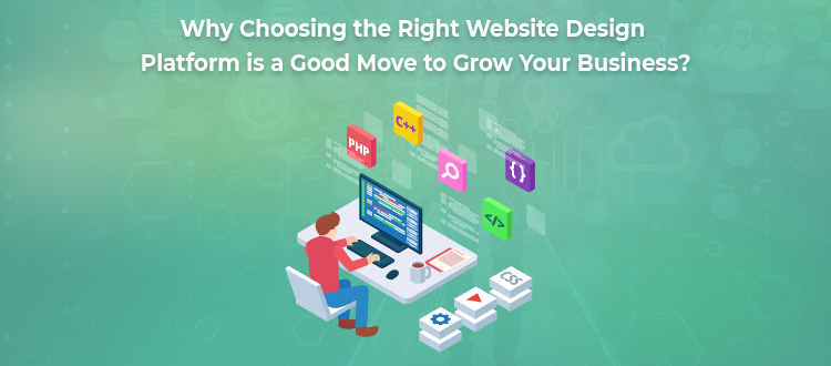 Why Choosing the Right Website Design Platform is a Good Move to Grow Your Business?