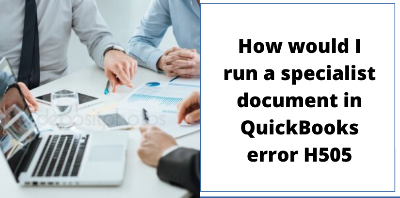 How would I run a specialist document in QuickBooks error H505