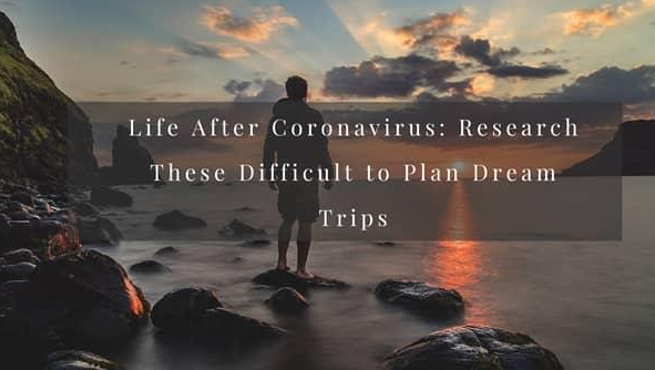 Life After Coronavirus: Research These Difficult to Plan Dream Trips